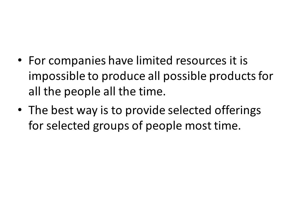 For companies have limited resources it is impossible to produce all possible products for all the people all the time.