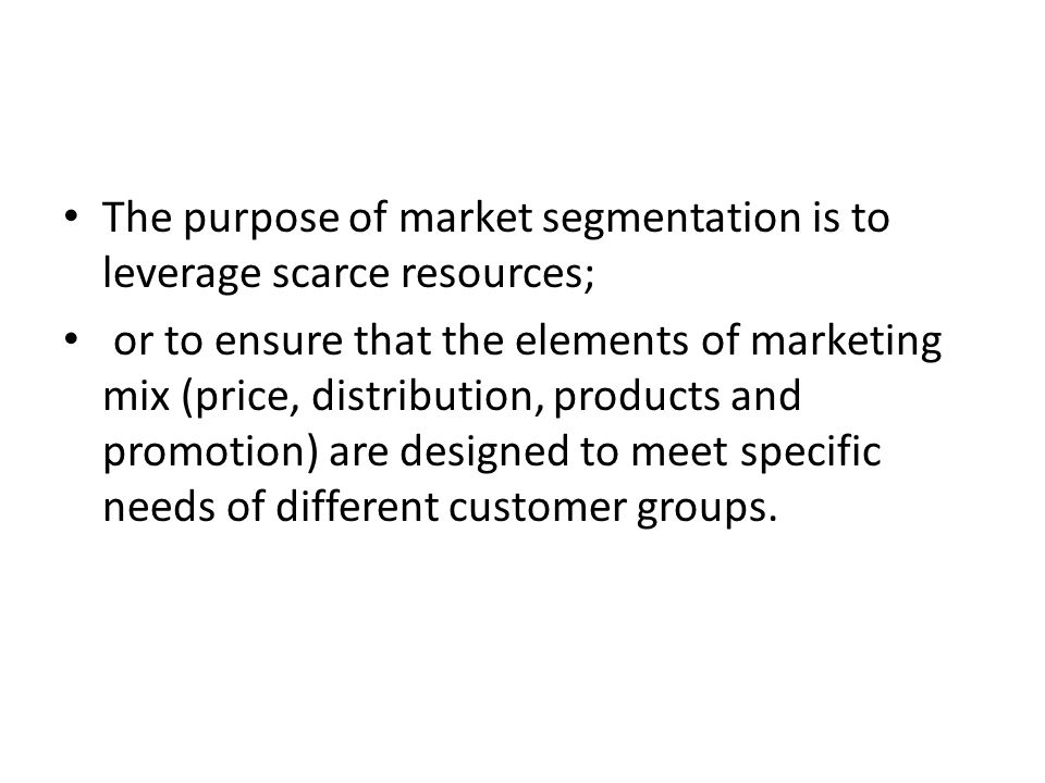 The purpose of market segmentation is to leverage scarce resources;