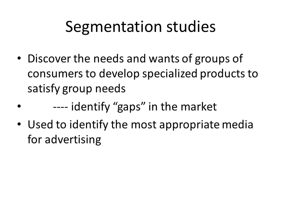 Segmentation studies Discover the needs and wants of groups of consumers to develop specialized products to satisfy group needs.