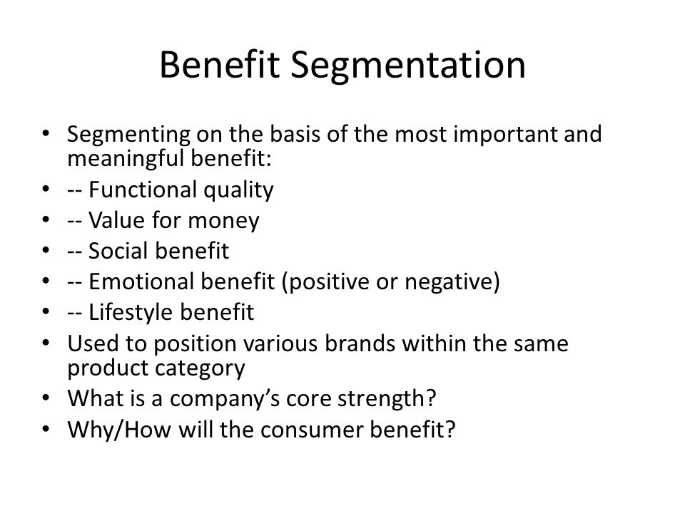 Benefit Segmentation Segmenting on the basis of the most important and meaningful benefit: -- Functional quality.