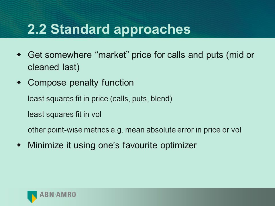 2.2 Standard approaches Get somewhere market price for calls and puts (mid or cleaned last) Compose penalty function.