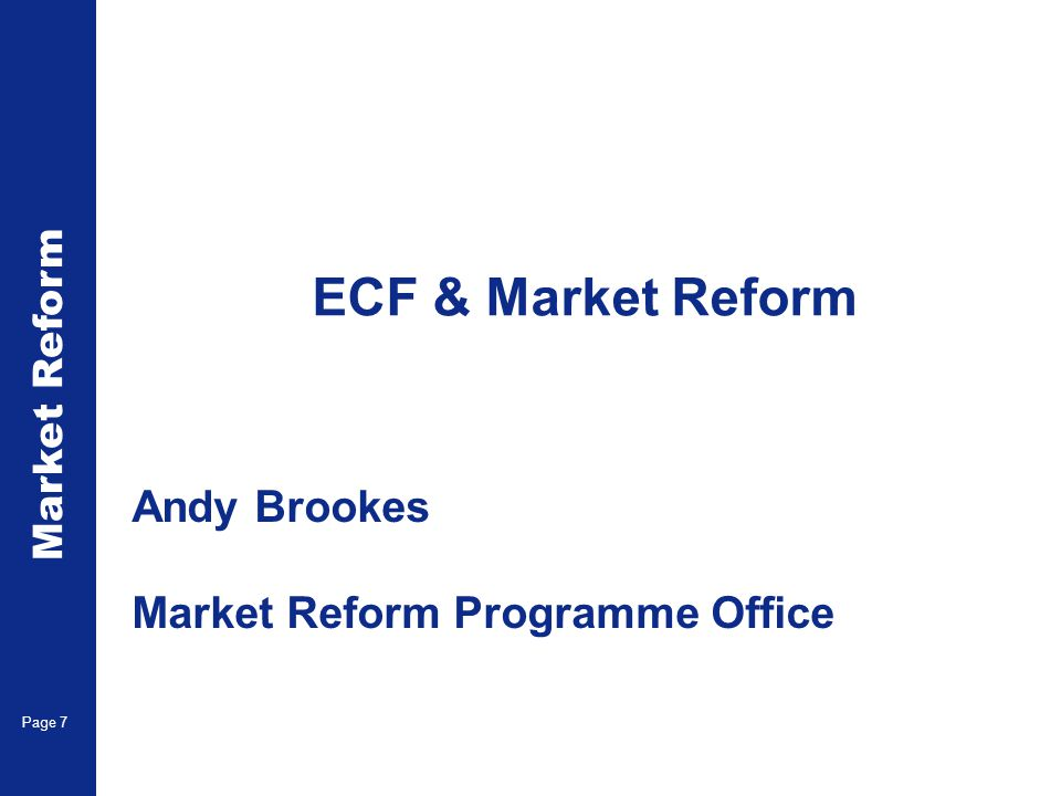 ECF & Market Reform Andy Brookes Market Reform Programme Office Page 7