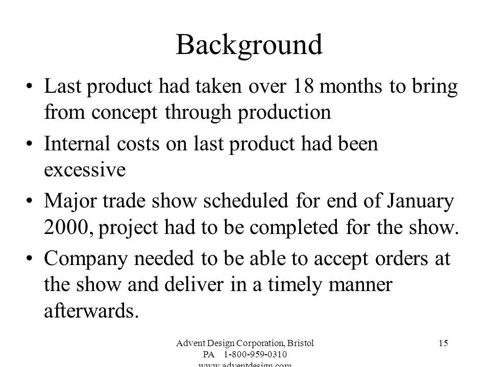 Background Last product had taken over 18 months to bring from concept through production. Internal costs on last product had been excessive.