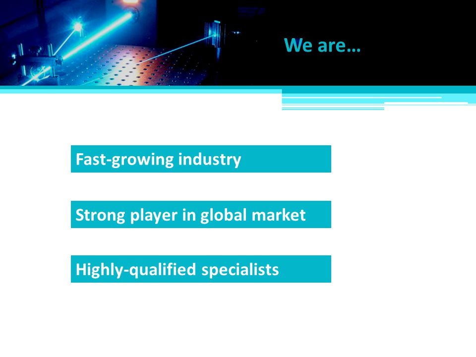 We are… Fast-growing industry Strong player in global market