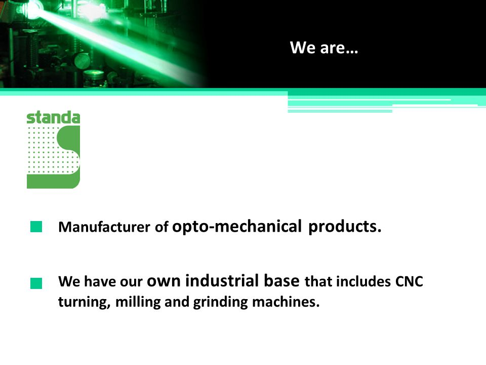 We are… Manufacturer of opto-mechanical products.