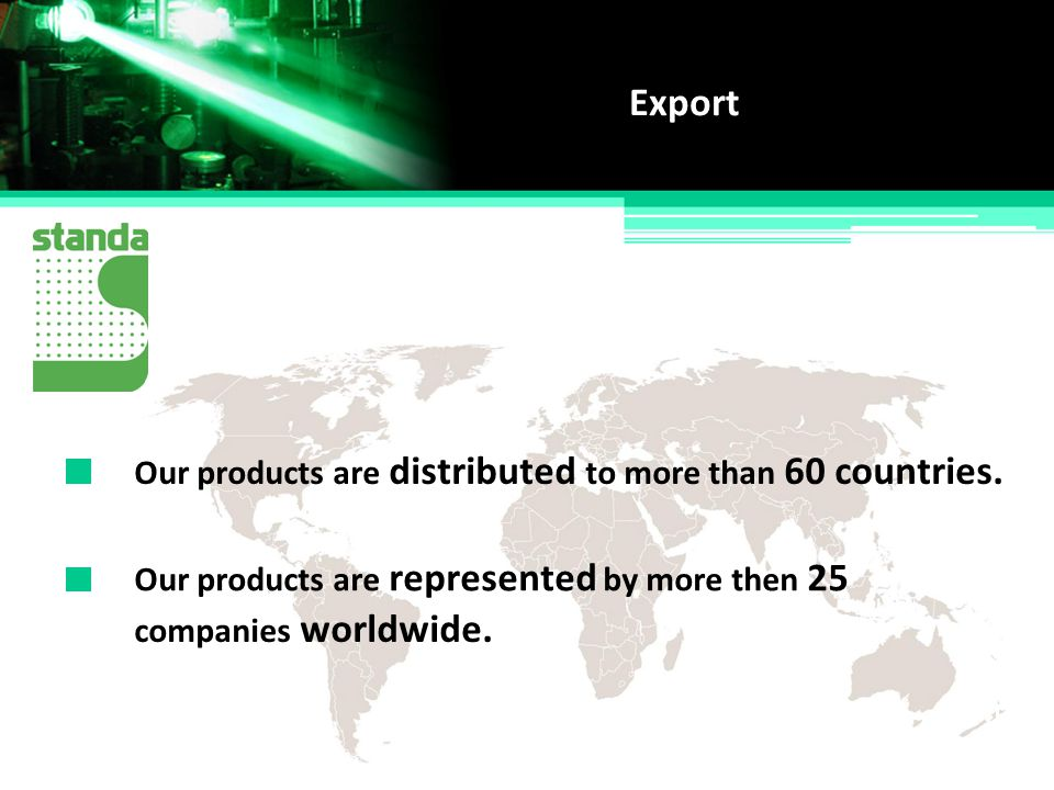 Export Our products are distributed to more than 60 countries.