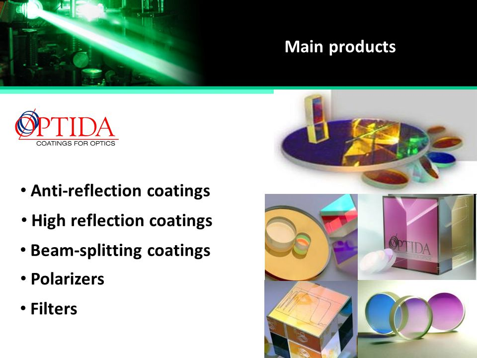 Main products Anti-reflection coatings. High reflection coatings. Beam-splitting coatings. Polarizers.