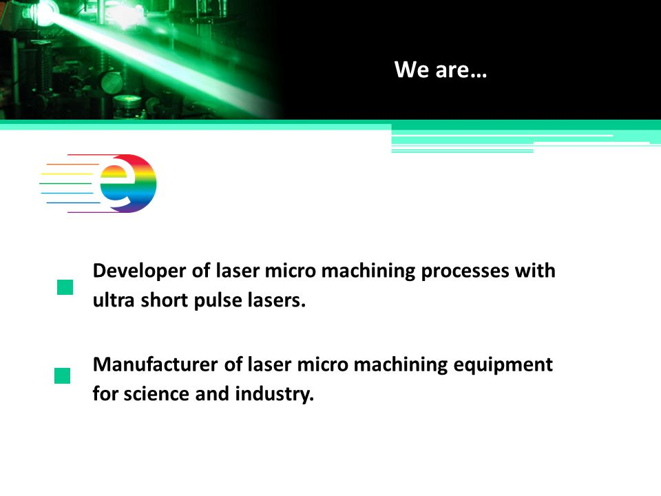 We are… Developer of laser micro machining processes with