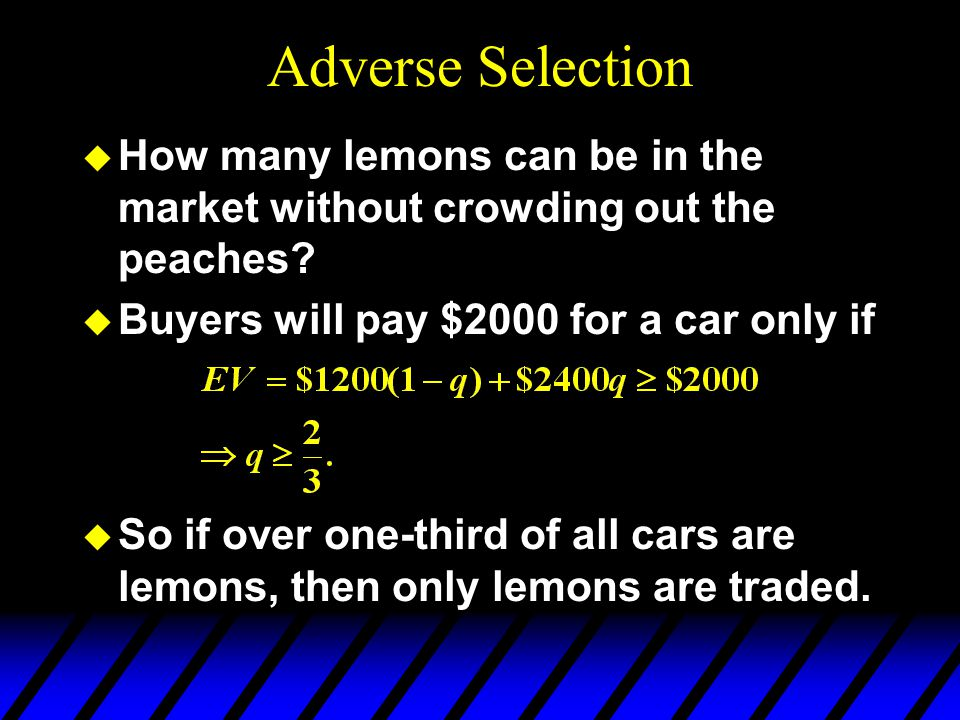 Adverse Selection How many lemons can be in the market without crowding out the peaches Buyers will pay $2000 for a car only if.