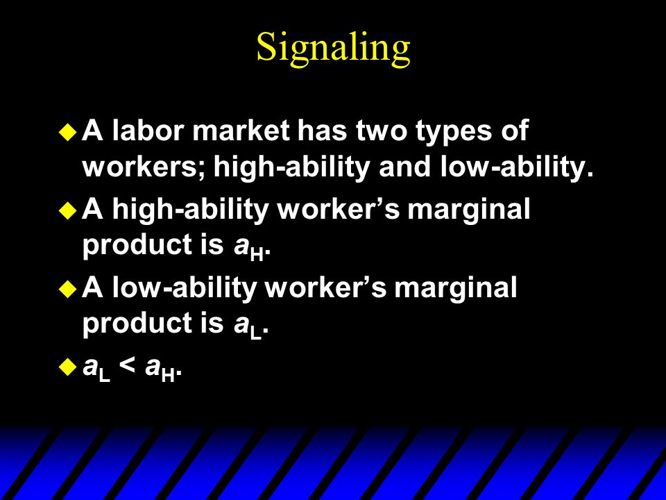Signaling A labor market has two types of workers; high-ability and low-ability. A high-ability worker's marginal product is aH.
