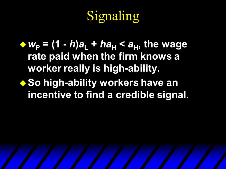 Signaling wP = (1 - h)aL + haH < aH, the wage rate paid when the firm knows a worker really is high-ability.