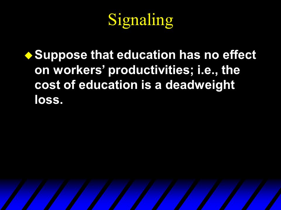 Signaling Suppose that education has no effect on workers' productivities; i.e., the cost of education is a deadweight loss.