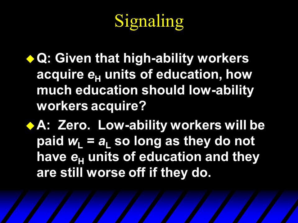 Signaling Q: Given that high-ability workers acquire eH units of education, how much education should low-ability workers acquire