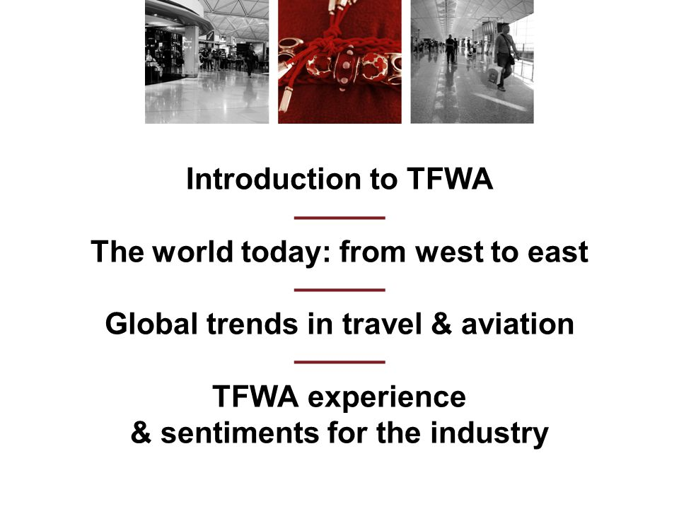Introduction to TFWA ——— The world today: from west to east ——— Global trends in travel & aviation ——— TFWA experience & sentiments for the industry