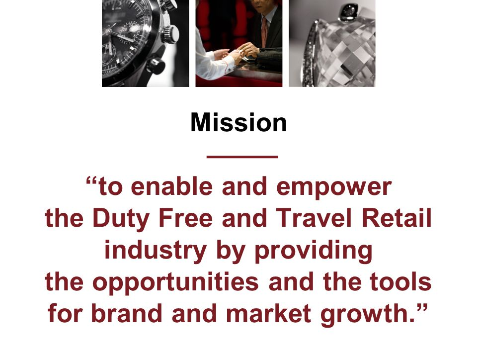 Mission ——— to enable and empower the Duty Free and Travel Retail industry by providing the opportunities and the tools for brand and market growth.