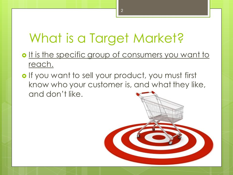 What is a Target Market It is the specific group of consumers you want to reach.