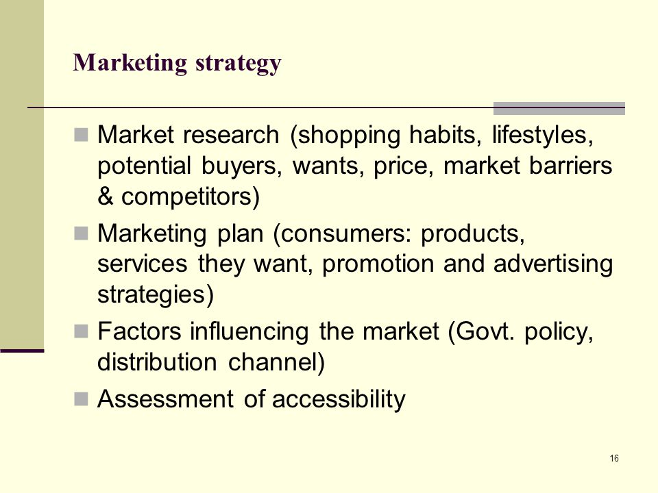 Marketing strategy Market research (shopping habits, lifestyles, potential buyers, wants, price, market barriers & competitors)