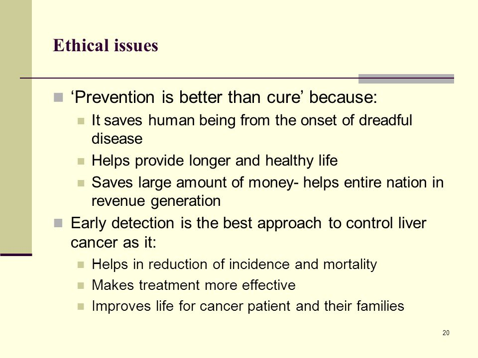 Ethical issues 'Prevention is better than cure' because: