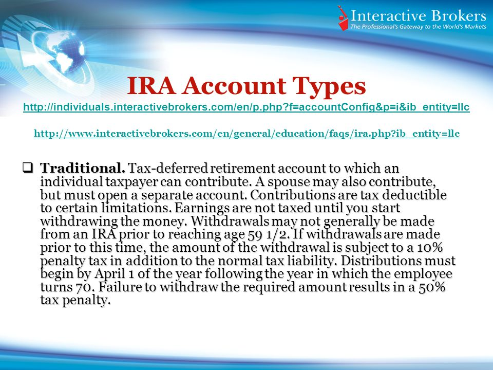 IRA Account Types http://individuals.interactivebrokers.com/en/p.php f=accountConfig&p=i&ib_entity=llc http://www.interactivebrokers.com/en/general/education/faqs/ira.php ib_entity=llc