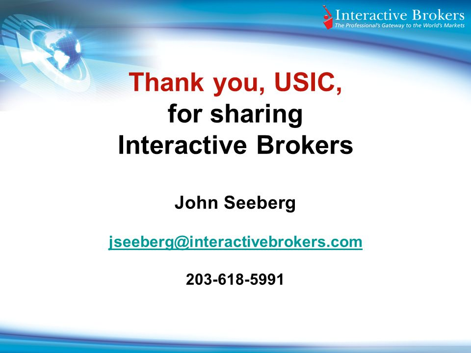 Thank you, USIC, for sharing Interactive Brokers John Seeberg jseeberg@interactivebrokers.com 203-618-5991
