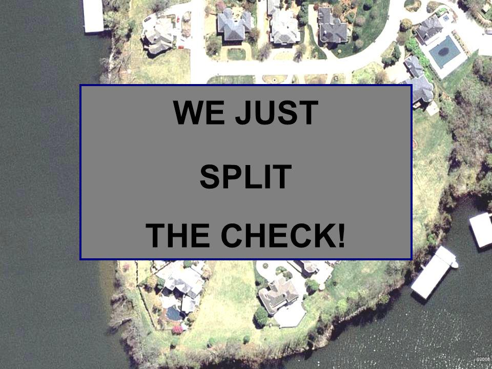# WE JUST. SPLIT. THE CHECK!
