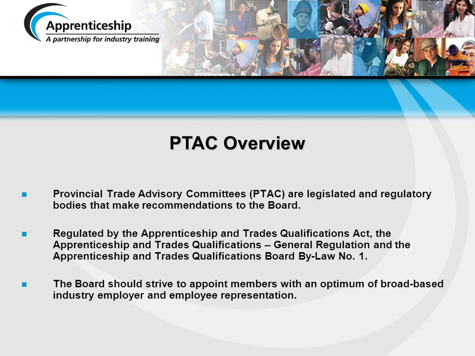 PTAC Overview Provincial Trade Advisory Committees (PTAC) are legislated and regulatory bodies that make recommendations to the Board.