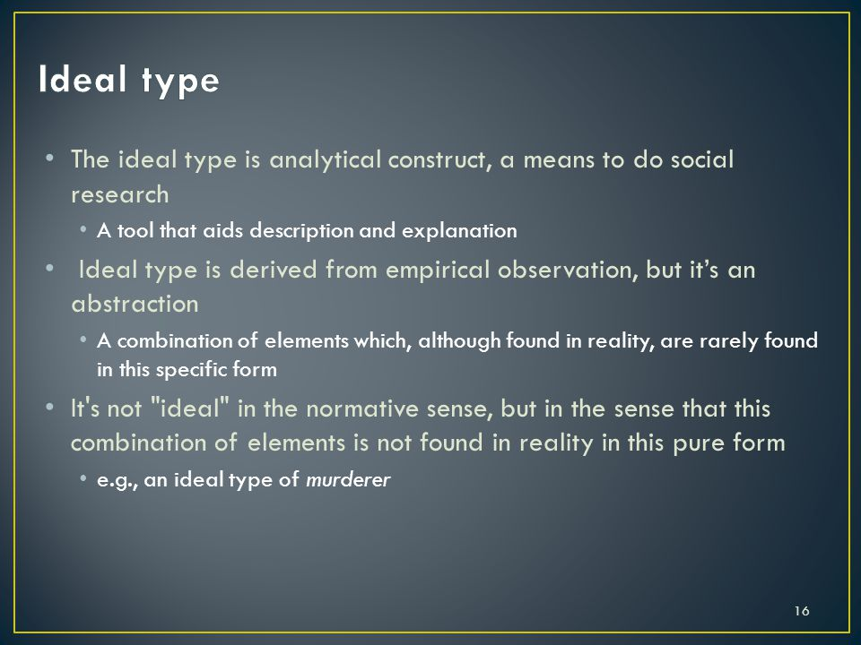 Ideal type The ideal type is analytical construct, a means to do social research. A tool that aids description and explanation.