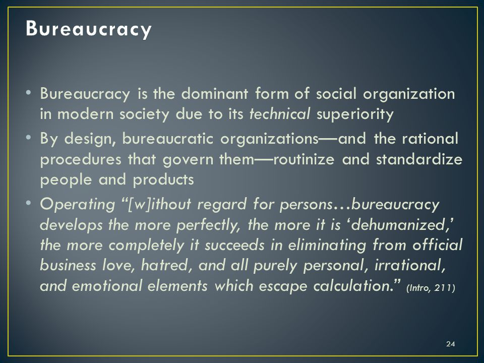 Bureaucracy Bureaucracy is the dominant form of social organization in modern society due to its technical superiority.