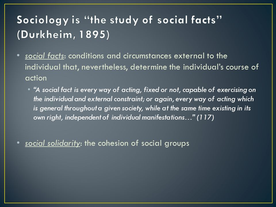 Sociology is the study of social facts (Durkheim, 1895)