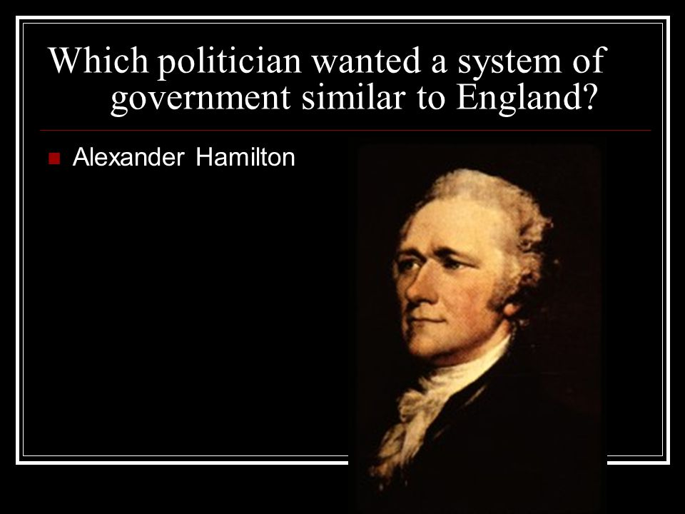 Which politician wanted a system of government similar to England