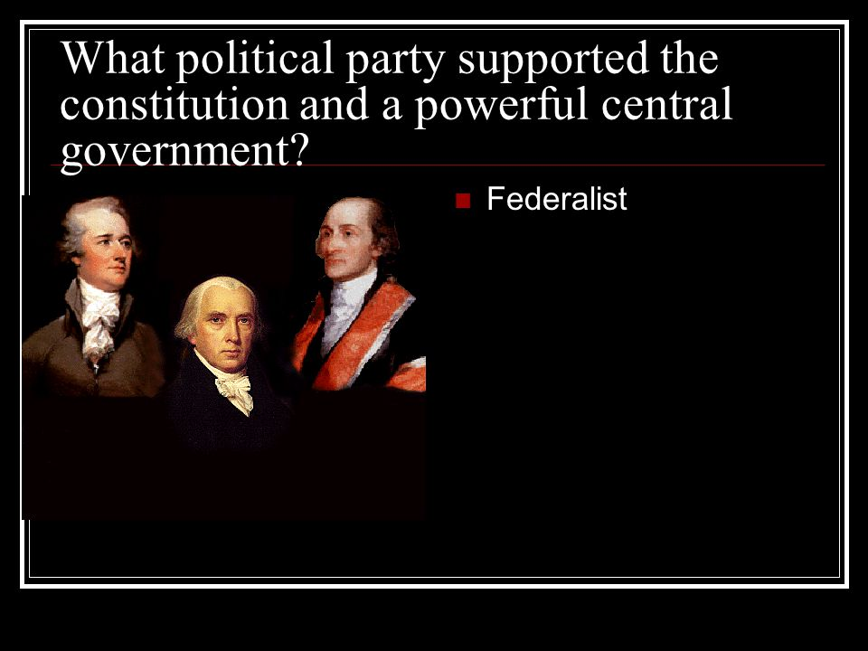 What political party supported the constitution and a powerful central government