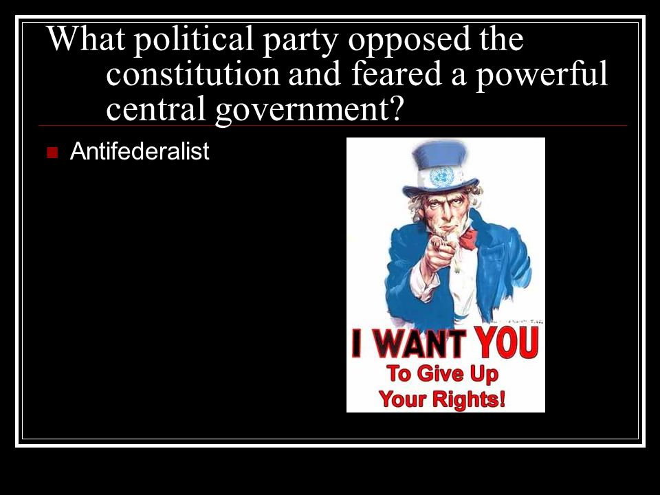 What political party opposed the constitution and feared a powerful central government