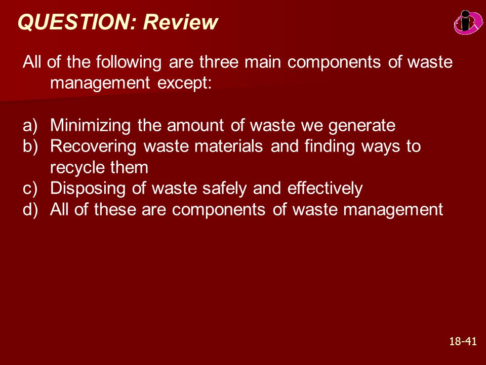 QUESTION: Review All of the following are three main components of waste management except: Minimizing the amount of waste we generate.