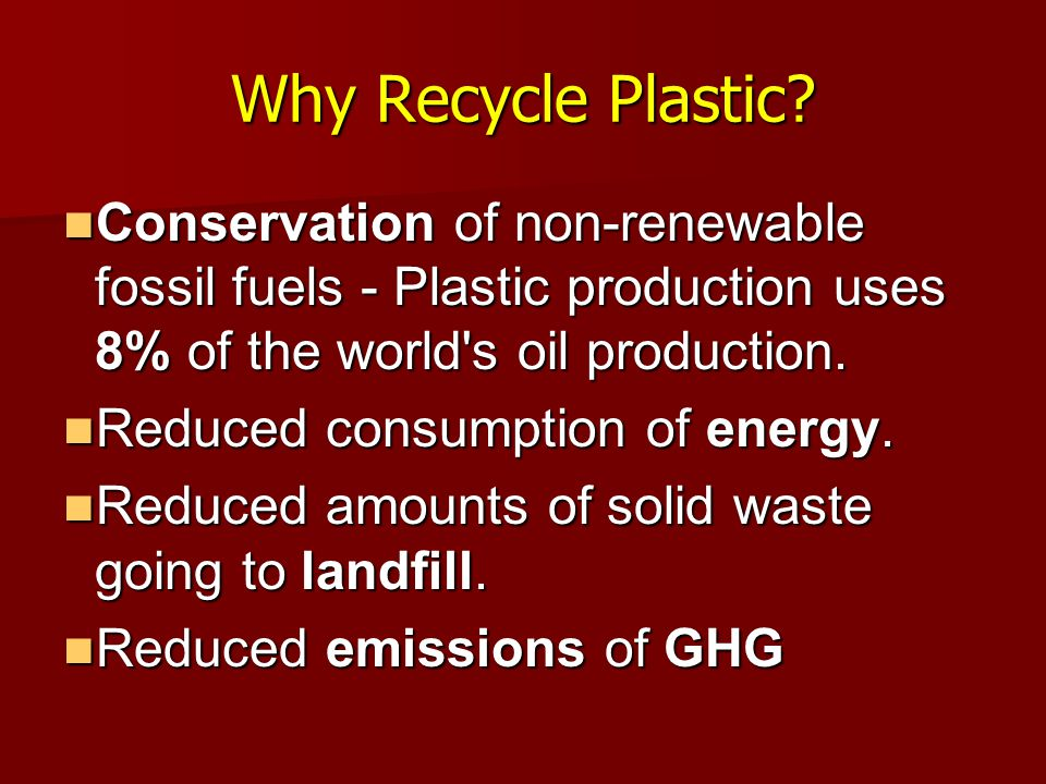 Why Recycle Plastic Conservation of non-renewable fossil fuels - Plastic production uses 8% of the world s oil production.