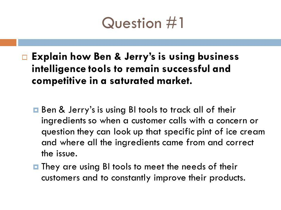 Question #1 Explain how Ben & Jerry's is using business intelligence tools to remain successful and competitive in a saturated market.