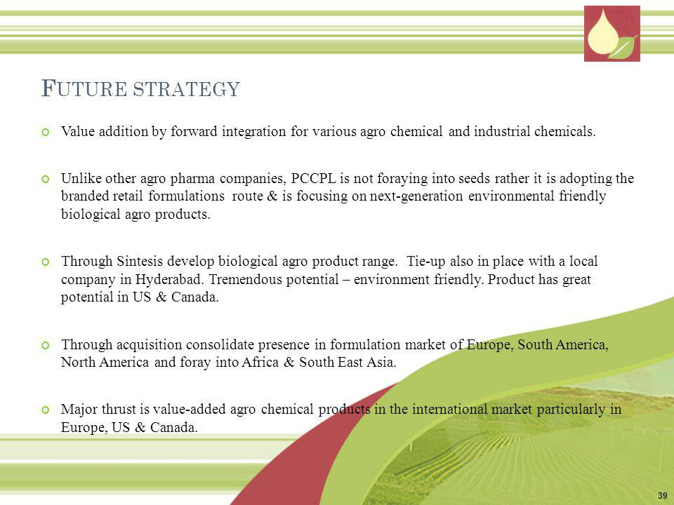 Future strategy Value addition by forward integration for various agro chemical and industrial chemicals.