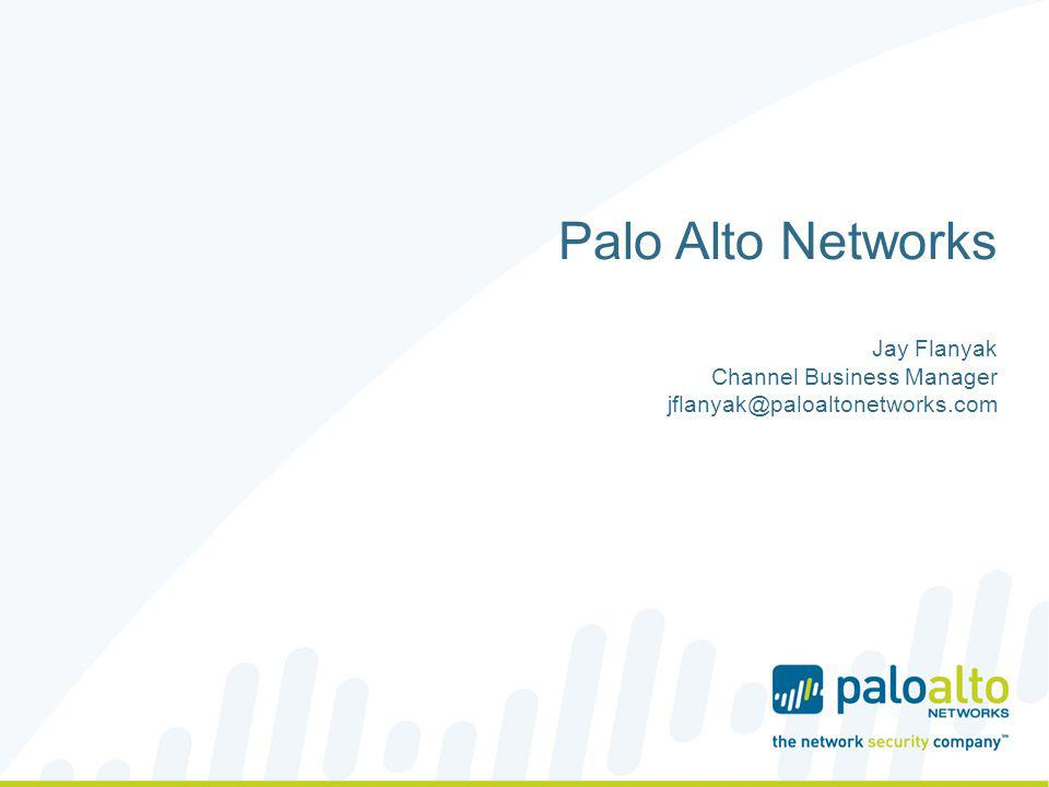 Palo Alto Networks Jay Flanyak Channel Business Manager jflanyak@paloaltonetworks.com