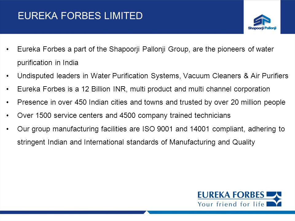 EUREKA FORBES LIMITED Eureka Forbes a part of the Shapoorji Pallonji Group, are the pioneers of water purification in India.