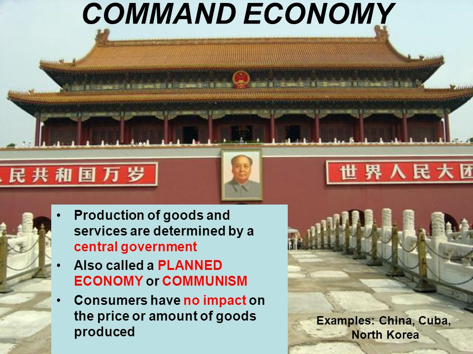 COMMAND ECONOMY Production of goods and services are determined by a central government. Also called a PLANNED ECONOMY or COMMUNISM.