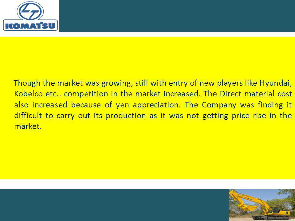 Though the market was growing, still with entry of new players like Hyundai, Kobelco etc..