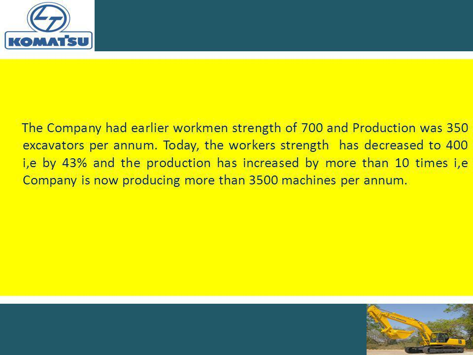 The Company had earlier workmen strength of 700 and Production was 350 excavators per annum.