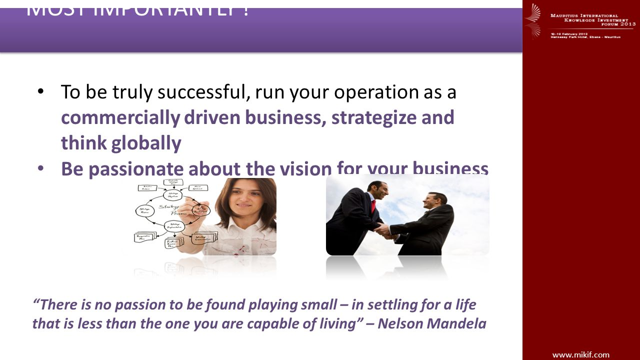 MOST IMPORTANTLY ! To be truly successful, run your operation as a commercially driven business, strategize and think globally.