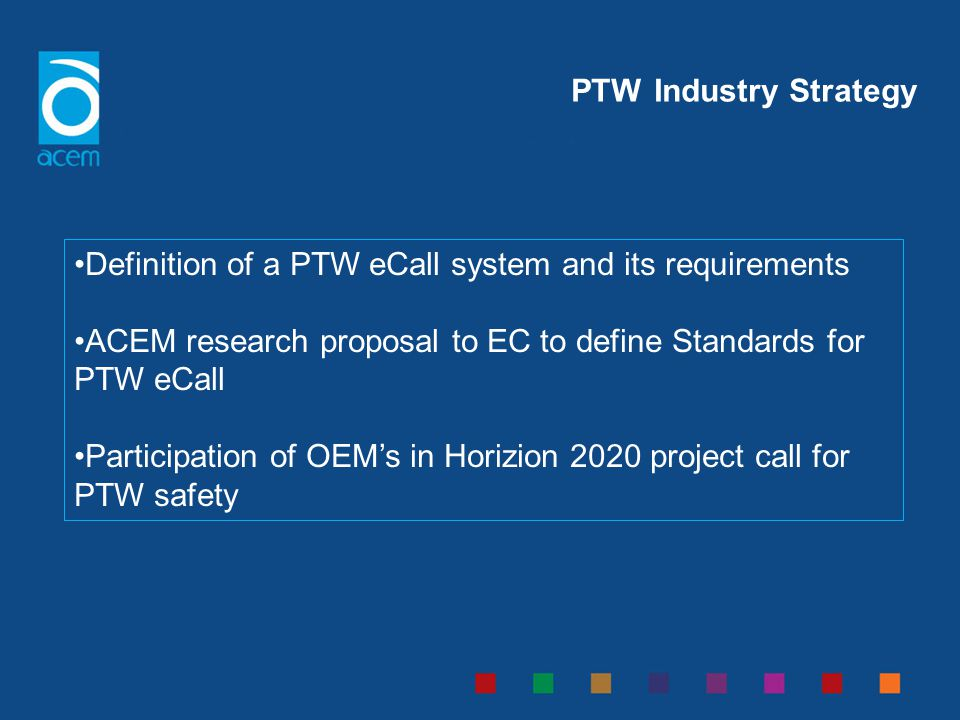PTW Industry Strategy Definition of a PTW eCall system and its requirements. ACEM research proposal to EC to define Standards for PTW eCall.