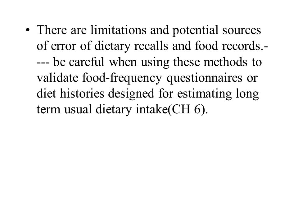 There are limitations and potential sources of error of dietary recalls and food records.---- be careful when using these methods to validate food-frequency questionnaires or diet histories designed for estimating long term usual dietary intake(CH 6).