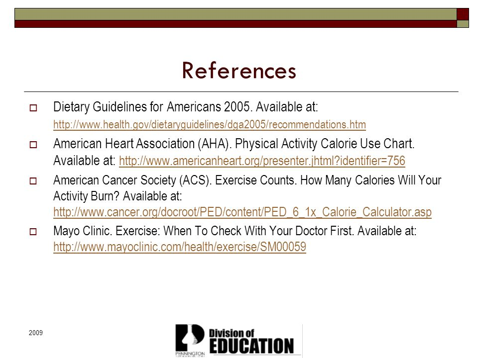 References Dietary Guidelines for Americans 2005. Available at: http://www.health.gov/dietaryguidelines/dga2005/recommendations.htm.