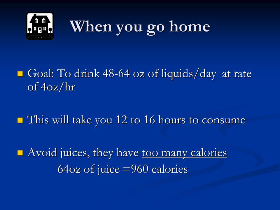 When you go home Goal: To drink 48-64 oz of liquids/day at rate of 4oz/hr. This will take you 12 to 16 hours to consume.
