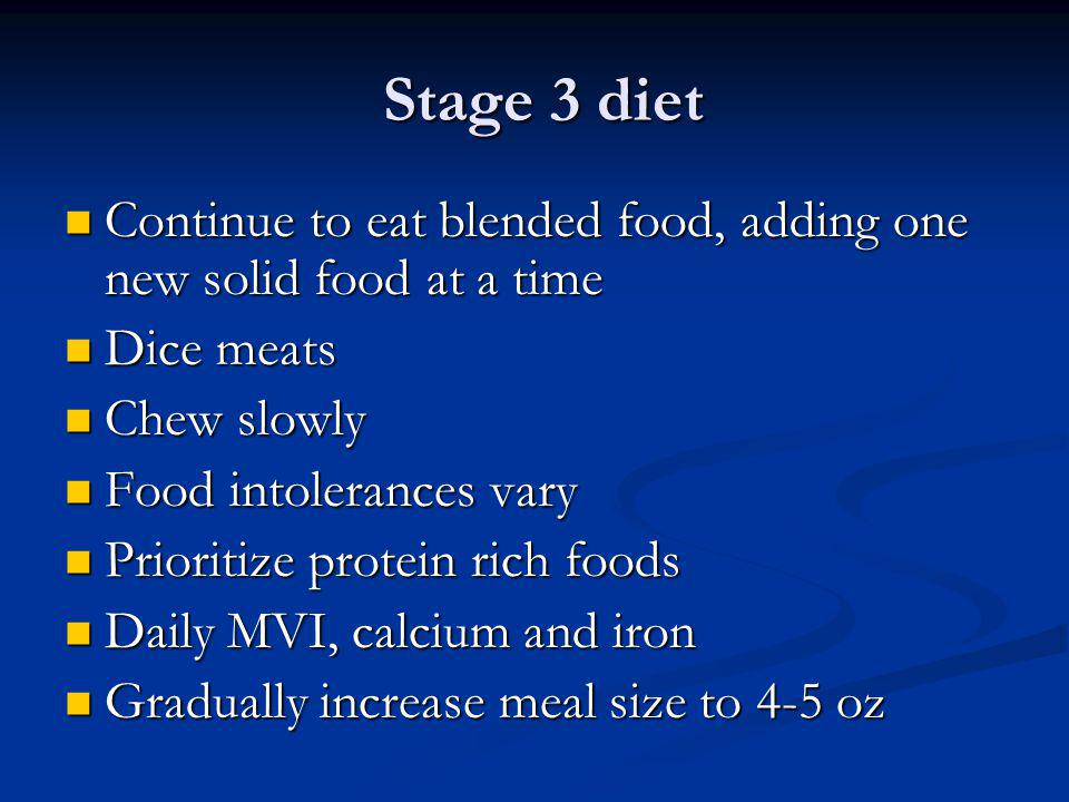 Stage 3 diet Continue to eat blended food, adding one new solid food at a time. Dice meats. Chew slowly.