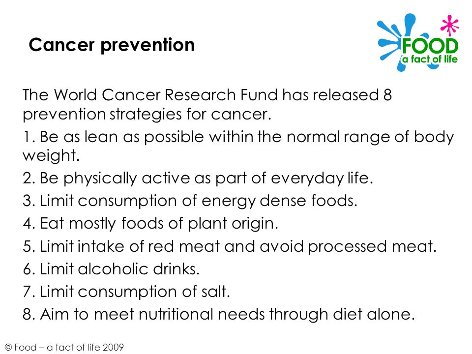 Cancer prevention The World Cancer Research Fund has released 8 prevention strategies for cancer.