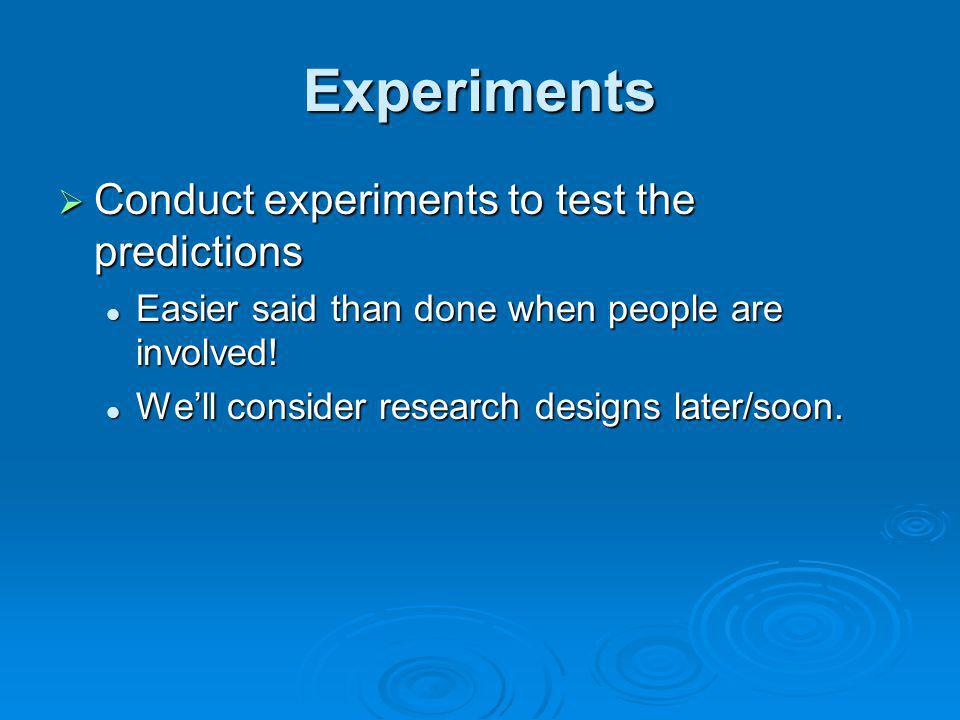 Experiments Conduct experiments to test the predictions
