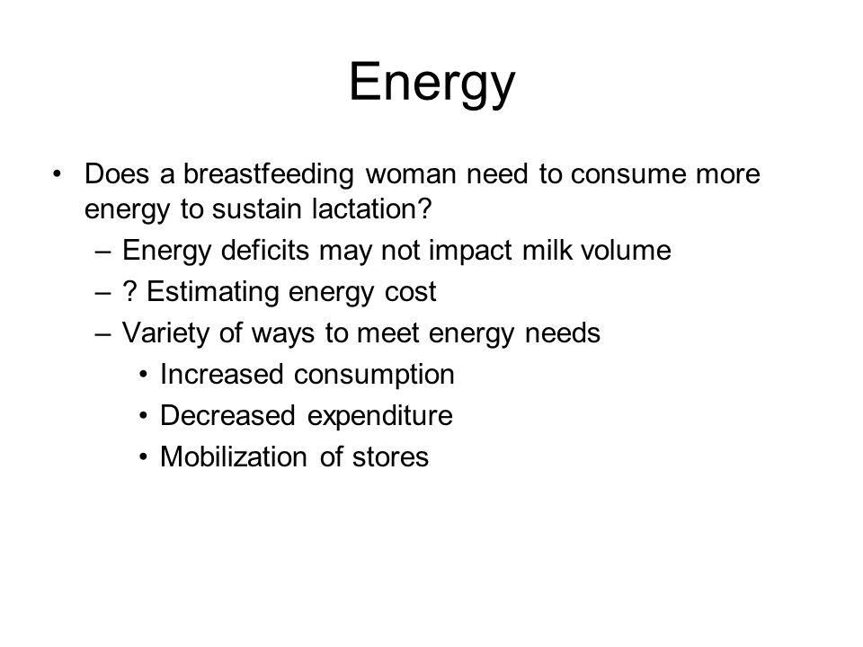 Energy Does a breastfeeding woman need to consume more energy to sustain lactation Energy deficits may not impact milk volume.